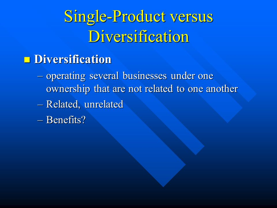 Single-Product versus Diversification Diversification Diversification –operating several businesses under one ownership that are not related to one another –Related, unrelated –Benefits
