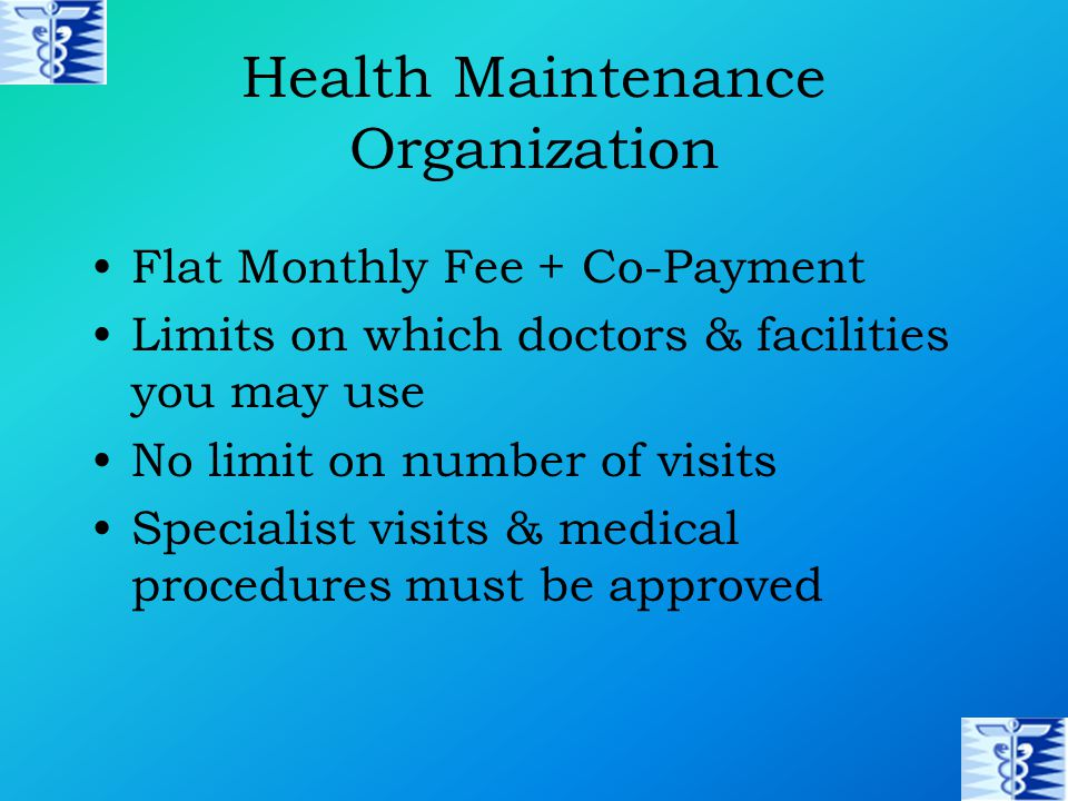 Health Maintenance Organization Flat Monthly Fee + Co-Payment Limits on which doctors & facilities you may use No limit on number of visits Specialist visits & medical procedures must be approved