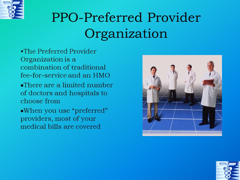 PPO-Preferred Provider Organization The Preferred Provider Organization is a combination of traditional fee-for-service and an HMO  There are a limited number of doctors and hospitals to choose from  When you use preferred providers, most of your medical bills are covered