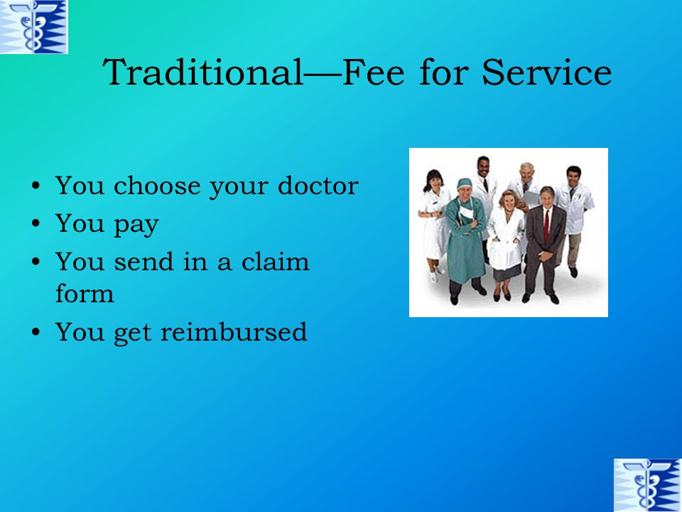 Traditional—Fee for Service You choose your doctor You pay You send in a claim form You get reimbursed