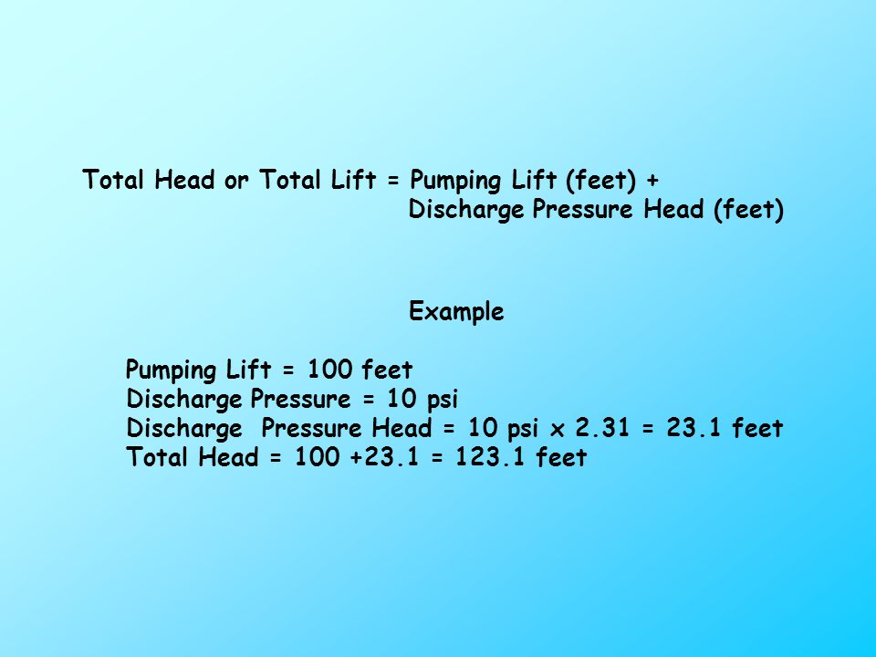 Total Head or Total Lift = Pumping Lift (feet) + Discharge Pressure Head (feet) Example Pumping Lift = 100 feet Discharge Pressure = 10 psi Discharge Pressure Head = 10 psi x 2.31 = 23.1 feet Total Head = = feet