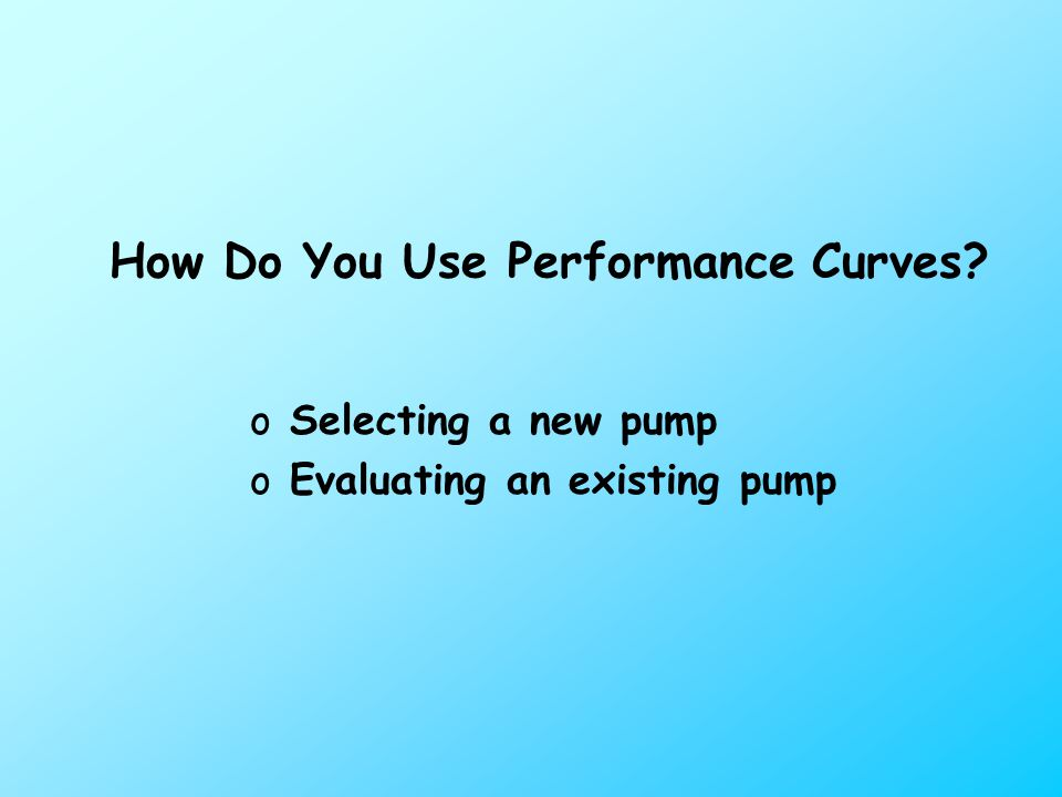 How Do You Use Performance Curves oSelecting a new pump oEvaluating an existing pump