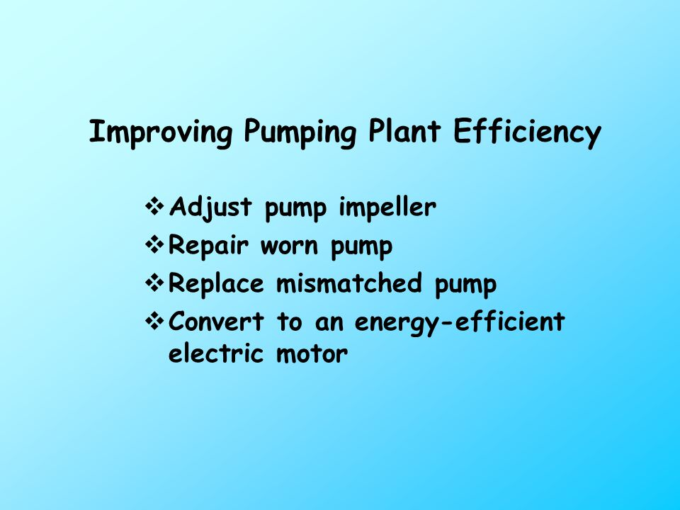 Improving Pumping Plant Efficiency  Adjust pump impeller  Repair worn pump  Replace mismatched pump  Convert to an energy-efficient electric motor