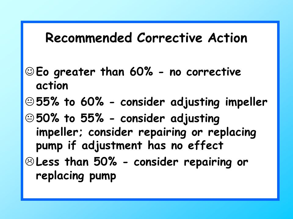 Recommended Corrective Action Eo greater than 60% - no corrective action  55% to 60% - consider adjusting impeller  50% to 55% - consider adjusting impeller; consider repairing or replacing pump if adjustment has no effect  Less than 50% - consider repairing or replacing pump