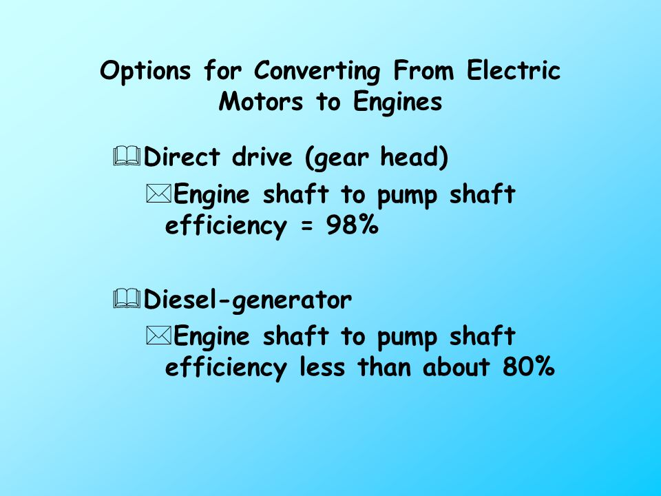 Options for Converting From Electric Motors to Engines &Direct drive (gear head) *Engine shaft to pump shaft efficiency = 98% &Diesel-generator *Engine shaft to pump shaft efficiency less than about 80%