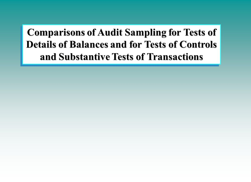 Comparisons of Audit Sampling for Tests of Details of Balances and for Tests of Controls and Substantive Tests of Transactions Comparisons of Audit Sampling for Tests of Details of Balances and for Tests of Controls and Substantive Tests of Transactions