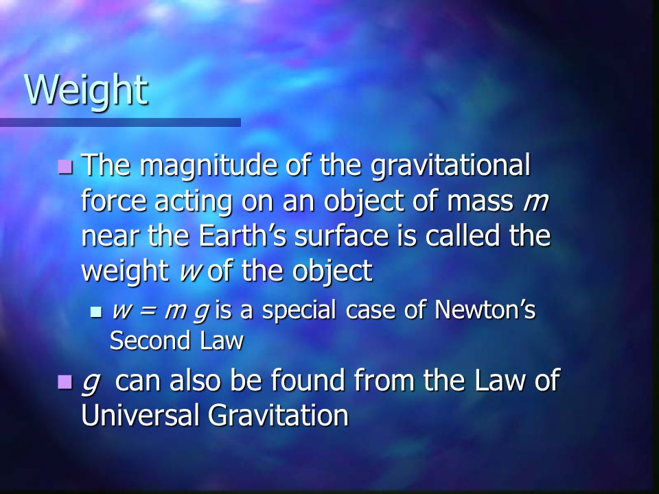 Weight The magnitude of the gravitational force acting on an object of mass m near the Earth's surface is called the weight w of the object The magnitude of the gravitational force acting on an object of mass m near the Earth's surface is called the weight w of the object w = m g is a special case of Newton's Second Law w = m g is a special case of Newton's Second Law g can also be found from the Law of Universal Gravitation g can also be found from the Law of Universal Gravitation