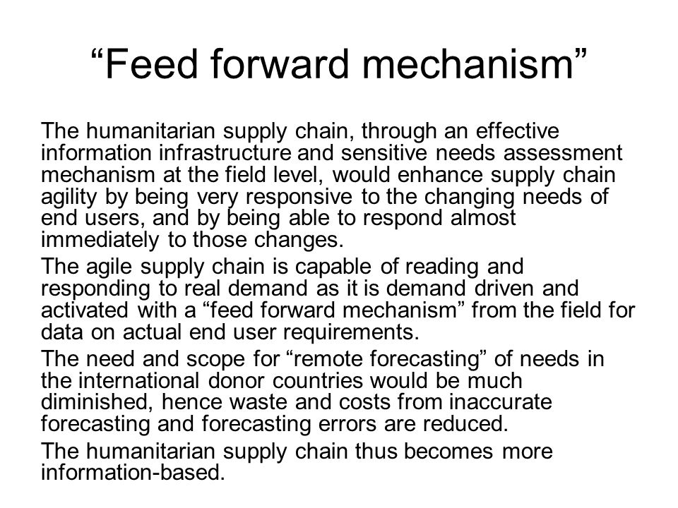 Feed forward mechanism The humanitarian supply chain, through an effective information infrastructure and sensitive needs assessment mechanism at the field level, would enhance supply chain agility by being very responsive to the changing needs of end users, and by being able to respond almost immediately to those changes.