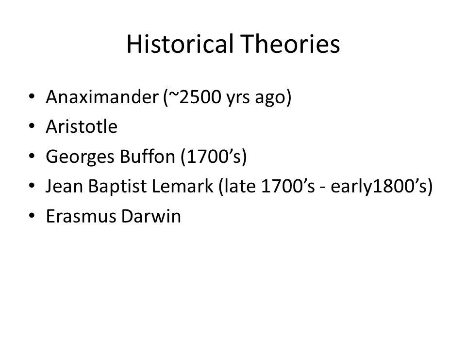 Historical Theories Anaximander (~2500 yrs ago) Aristotle Georges Buffon (1700's) Jean Baptist Lemark (late 1700's - early1800's) Erasmus Darwin
