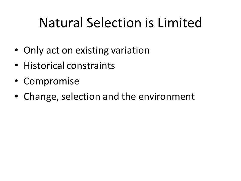 Natural Selection is Limited Only act on existing variation Historical constraints Compromise Change, selection and the environment