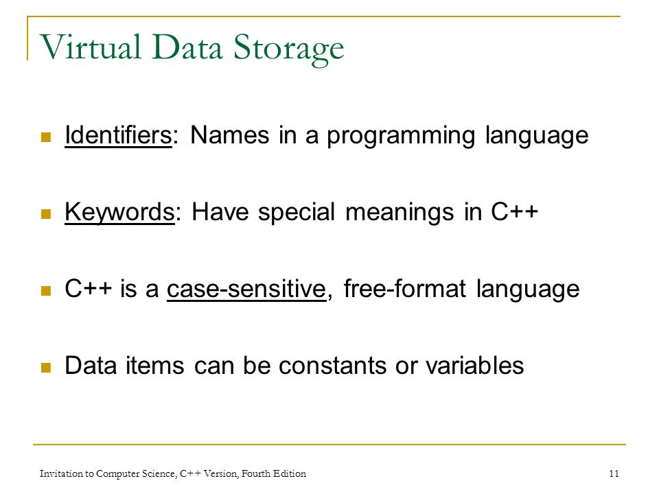 Invitation to Computer Science, C++ Version, Fourth Edition 11 Virtual Data Storage Identifiers: Names in a programming language Keywords: Have special meanings in C++ C++ is a case-sensitive, free-format language Data items can be constants or variables