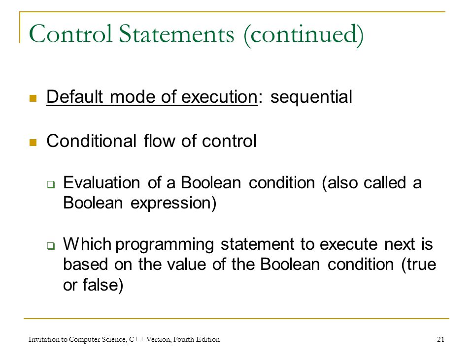 Invitation to Computer Science, C++ Version, Fourth Edition 21 Control Statements (continued) Default mode of execution: sequential Conditional flow of control  Evaluation of a Boolean condition (also called a Boolean expression)  Which programming statement to execute next is based on the value of the Boolean condition (true or false)