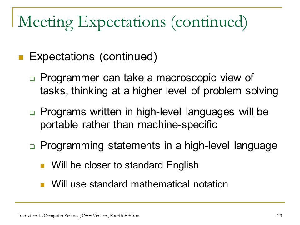 Invitation to Computer Science, C++ Version, Fourth Edition 29 Meeting Expectations (continued) Expectations (continued)  Programmer can take a macroscopic view of tasks, thinking at a higher level of problem solving  Programs written in high-level languages will be portable rather than machine-specific  Programming statements in a high-level language Will be closer to standard English Will use standard mathematical notation
