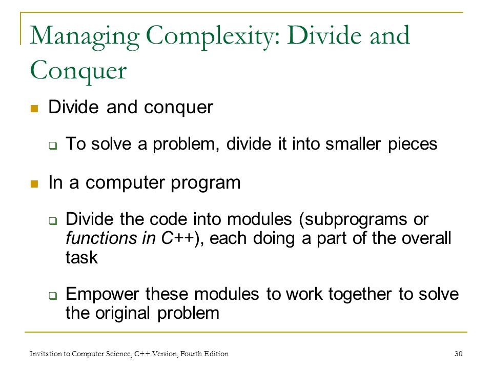 Invitation to Computer Science, C++ Version, Fourth Edition 30 Managing Complexity: Divide and Conquer Divide and conquer  To solve a problem, divide it into smaller pieces In a computer program  Divide the code into modules (subprograms or functions in C++), each doing a part of the overall task  Empower these modules to work together to solve the original problem