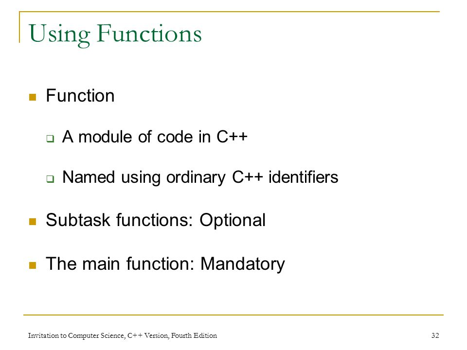 Invitation to Computer Science, C++ Version, Fourth Edition 32 Using Functions Function  A module of code in C++  Named using ordinary C++ identifiers Subtask functions: Optional The main function: Mandatory