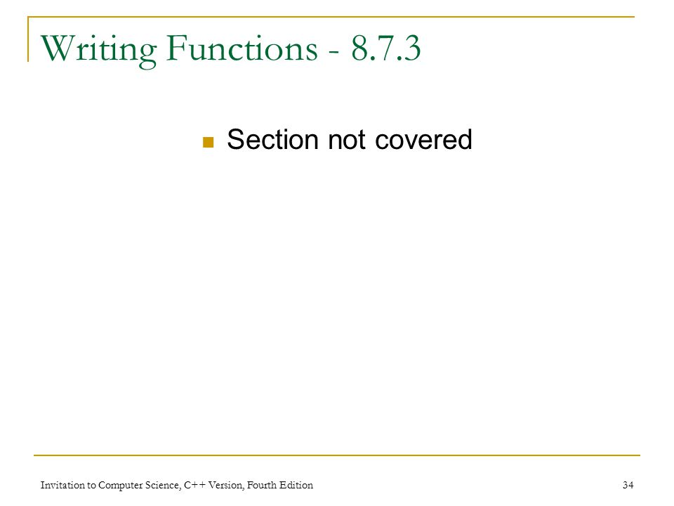 Invitation to Computer Science, C++ Version, Fourth Edition 34 Writing Functions Section not covered