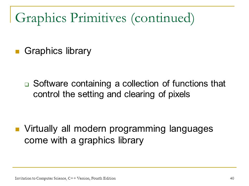 Invitation to Computer Science, C++ Version, Fourth Edition 40 Graphics Primitives (continued) Graphics library  Software containing a collection of functions that control the setting and clearing of pixels Virtually all modern programming languages come with a graphics library