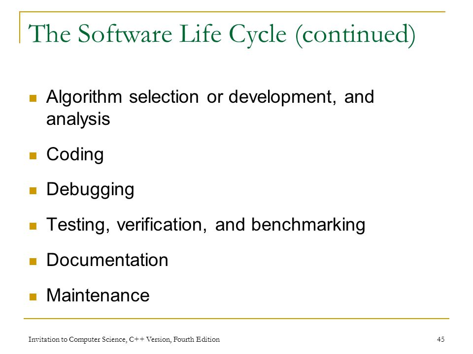 Invitation to Computer Science, C++ Version, Fourth Edition 45 The Software Life Cycle (continued) Algorithm selection or development, and analysis Coding Debugging Testing, verification, and benchmarking Documentation Maintenance