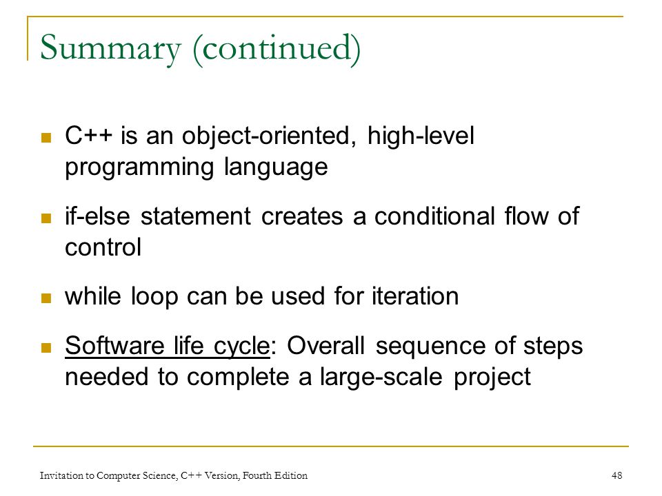 Invitation to Computer Science, C++ Version, Fourth Edition 48 Summary (continued) C++ is an object-oriented, high-level programming language if-else statement creates a conditional flow of control while loop can be used for iteration Software life cycle: Overall sequence of steps needed to complete a large-scale project