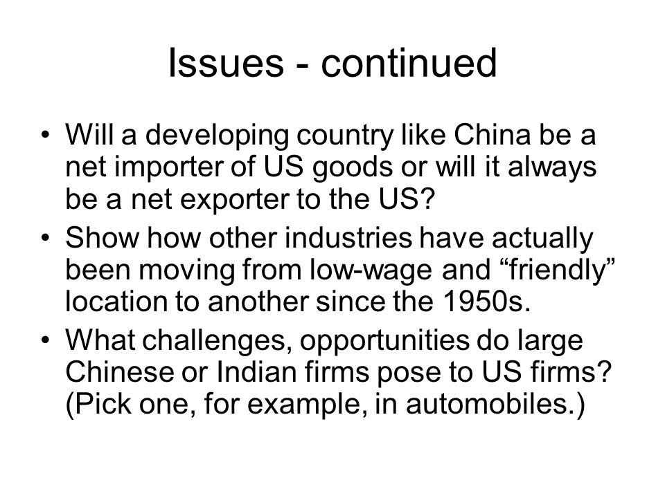 Issues - continued Will a developing country like China be a net importer of US goods or will it always be a net exporter to the US.