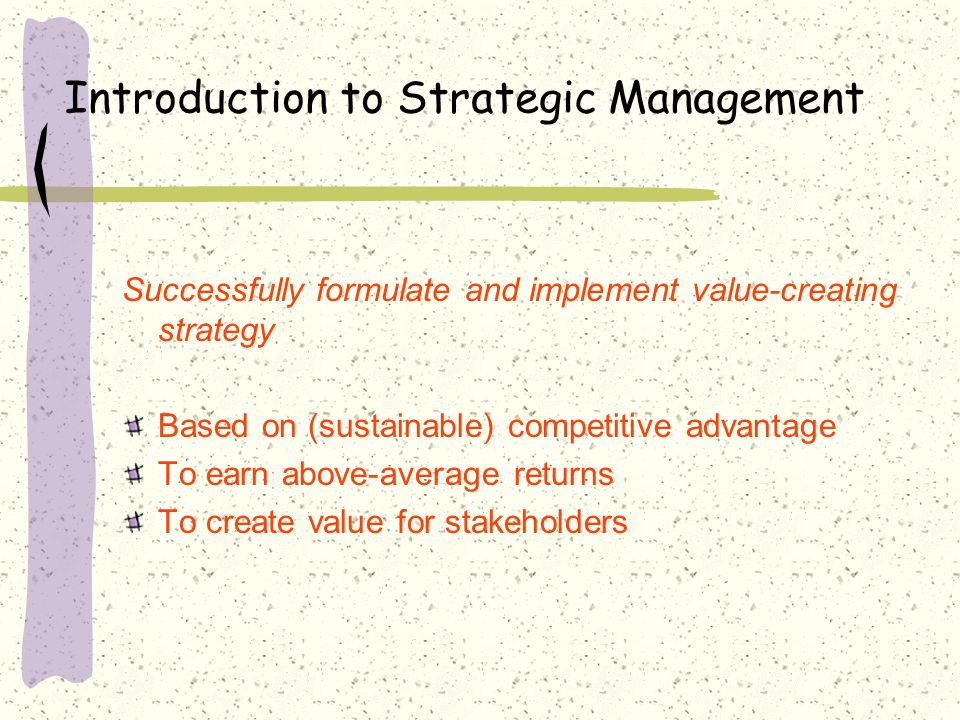 Introduction to Strategic Management Successfully formulate and implement value-creating strategy Based on (sustainable) competitive advantage To earn above-average returns To create value for stakeholders