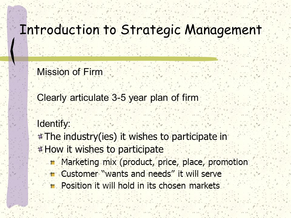 Introduction to Strategic Management Mission of Firm Clearly articulate 3-5 year plan of firm Identify: The industry(ies) it wishes to participate in How it wishes to participate Marketing mix (product, price, place, promotion Customer wants and needs it will serve Position it will hold in its chosen markets