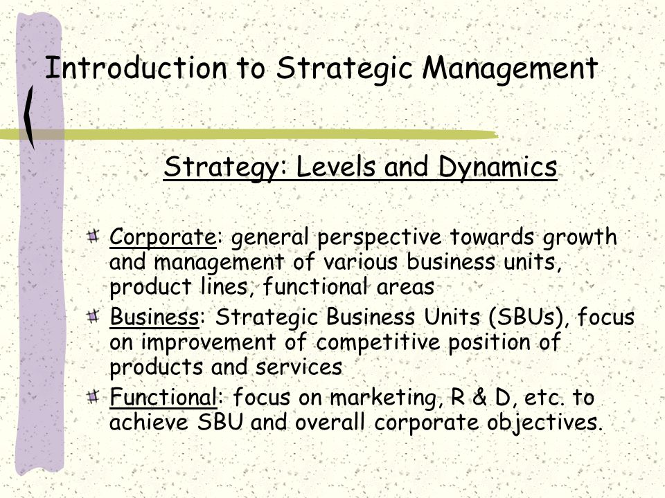 Introduction to Strategic Management Strategy: Levels and Dynamics Corporate: general perspective towards growth and management of various business units, product lines, functional areas Business: Strategic Business Units (SBUs), focus on improvement of competitive position of products and services Functional: focus on marketing, R & D, etc.
