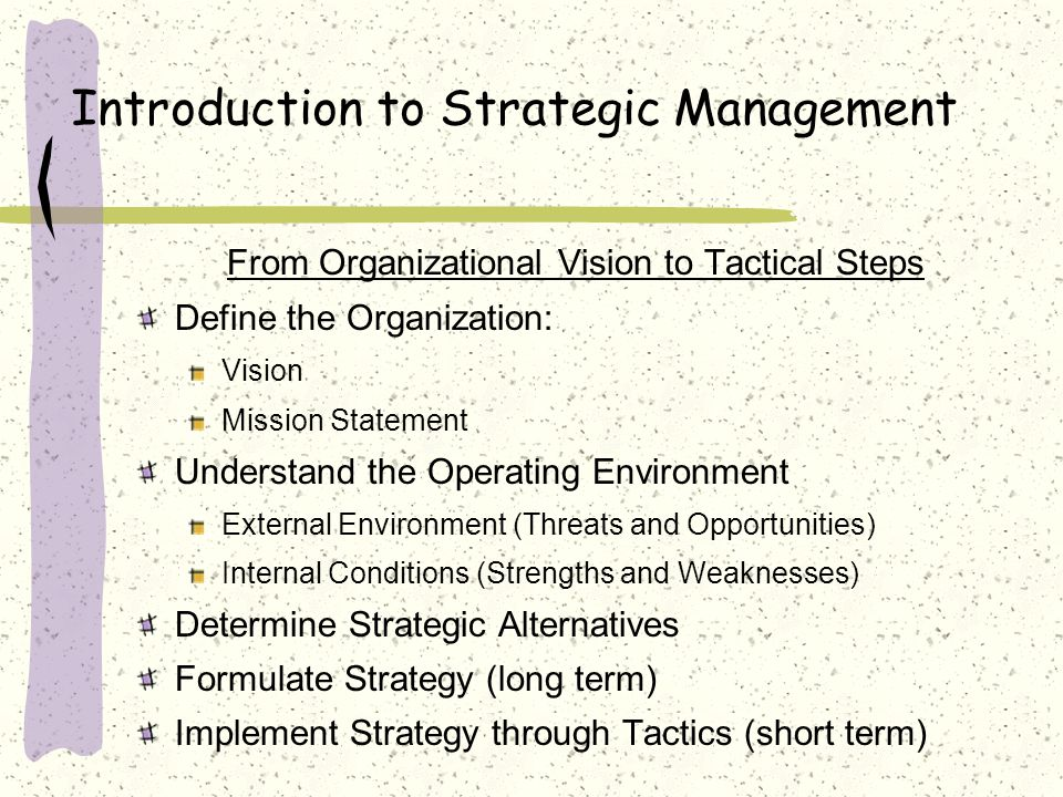 Introduction to Strategic Management From Organizational Vision to Tactical Steps Define the Organization: Vision Mission Statement Understand the Operating Environment External Environment (Threats and Opportunities) Internal Conditions (Strengths and Weaknesses) Determine Strategic Alternatives Formulate Strategy (long term) Implement Strategy through Tactics (short term)