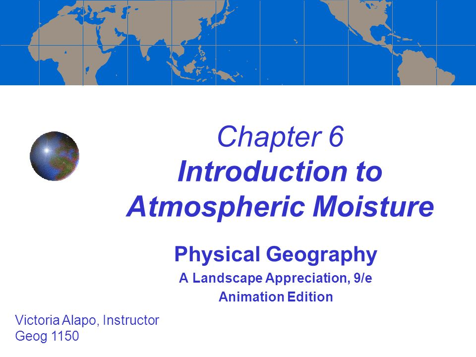 Chapter 6 Introduction to Atmospheric Moisture Physical Geography A Landscape Appreciation, 9/e Animation Edition Victoria Alapo, Instructor Geog 1150