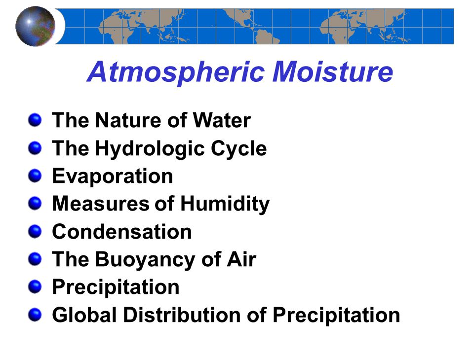 Atmospheric Moisture The Nature of Water The Hydrologic Cycle Evaporation Measures of Humidity Condensation The Buoyancy of Air Precipitation Global Distribution of Precipitation