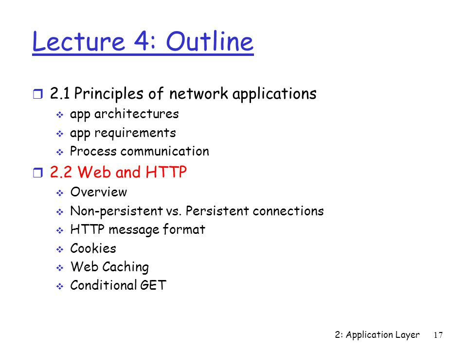 2: Application Layer 17 Lecture 4: Outline r 2.1 Principles of network applications  app architectures  app requirements  Process communication r 2.2 Web and HTTP  Overview  Non-persistent vs.