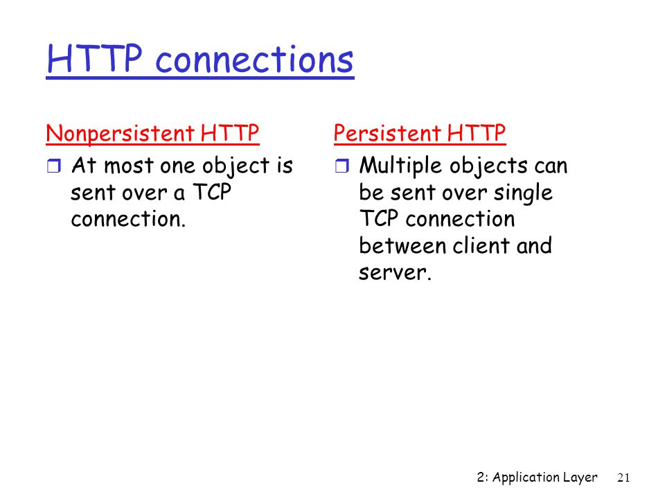 2: Application Layer 21 HTTP connections Nonpersistent HTTP r At most one object is sent over a TCP connection.