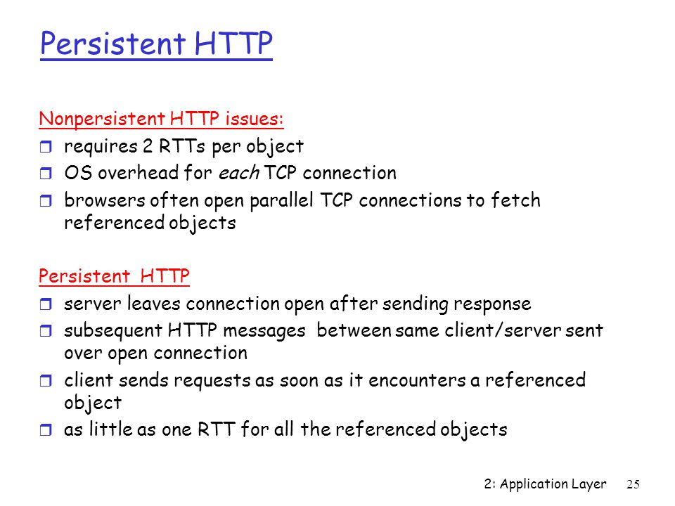 2: Application Layer 25 Persistent HTTP Nonpersistent HTTP issues: r requires 2 RTTs per object r OS overhead for each TCP connection r browsers often open parallel TCP connections to fetch referenced objects Persistent HTTP r server leaves connection open after sending response r subsequent HTTP messages between same client/server sent over open connection r client sends requests as soon as it encounters a referenced object r as little as one RTT for all the referenced objects