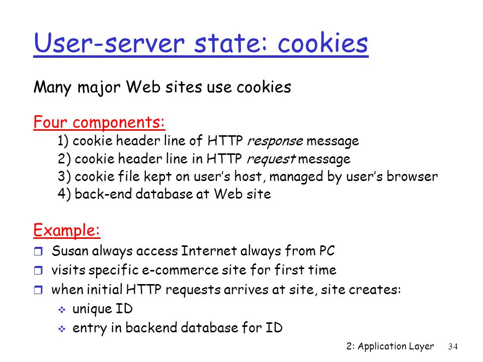 2: Application Layer 34 User-server state: cookies Many major Web sites use cookies Four components: 1) cookie header line of HTTP response message 2) cookie header line in HTTP request message 3) cookie file kept on user's host, managed by user's browser 4) back-end database at Web site Example: r Susan always access Internet always from PC r visits specific e-commerce site for first time r when initial HTTP requests arrives at site, site creates:  unique ID  entry in backend database for ID