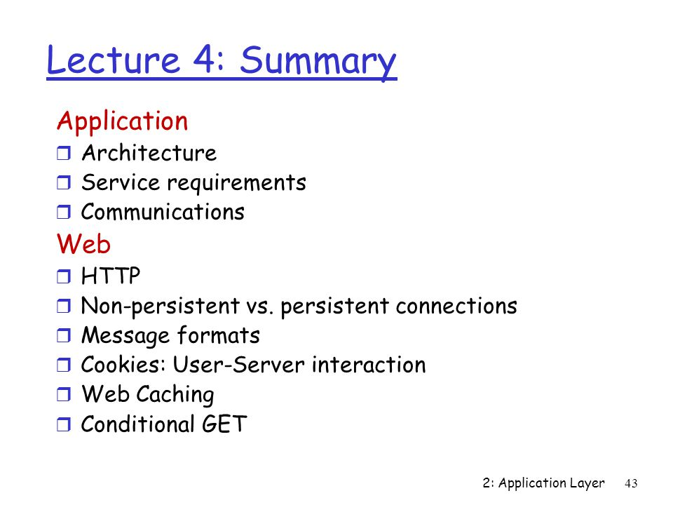 43 Lecture 4: Summary Application r Architecture r Service requirements r Communications Web r HTTP r Non-persistent vs.