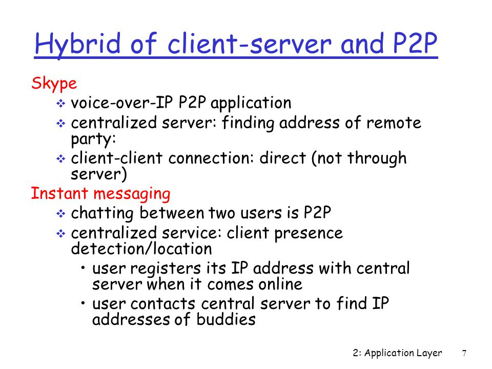 2: Application Layer 7 Hybrid of client-server and P2P Skype  voice-over-IP P2P application  centralized server: finding address of remote party:  client-client connection: direct (not through server) Instant messaging  chatting between two users is P2P  centralized service: client presence detection/location user registers its IP address with central server when it comes online user contacts central server to find IP addresses of buddies