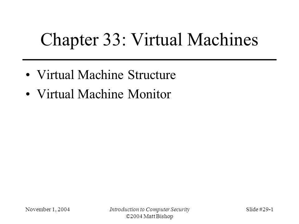 November 1, 2004Introduction to Computer Security ©2004 Matt Bishop Slide #29-1 Chapter 33: Virtual Machines Virtual Machine Structure Virtual Machine Monitor