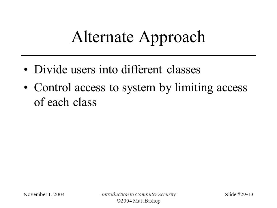November 1, 2004Introduction to Computer Security ©2004 Matt Bishop Slide #29-13 Alternate Approach Divide users into different classes Control access to system by limiting access of each class