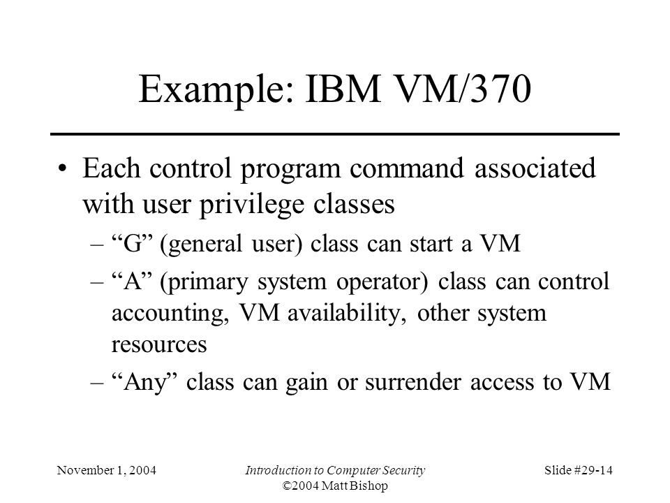 November 1, 2004Introduction to Computer Security ©2004 Matt Bishop Slide #29-14 Example: IBM VM/370 Each control program command associated with user privilege classes – G (general user) class can start a VM – A (primary system operator) class can control accounting, VM availability, other system resources – Any class can gain or surrender access to VM