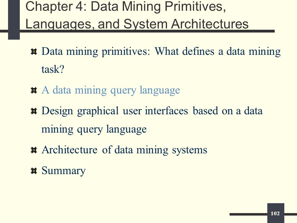 102 Chapter 4: Data Mining Primitives, Languages, and System Architectures Data mining primitives: What defines a data mining task.