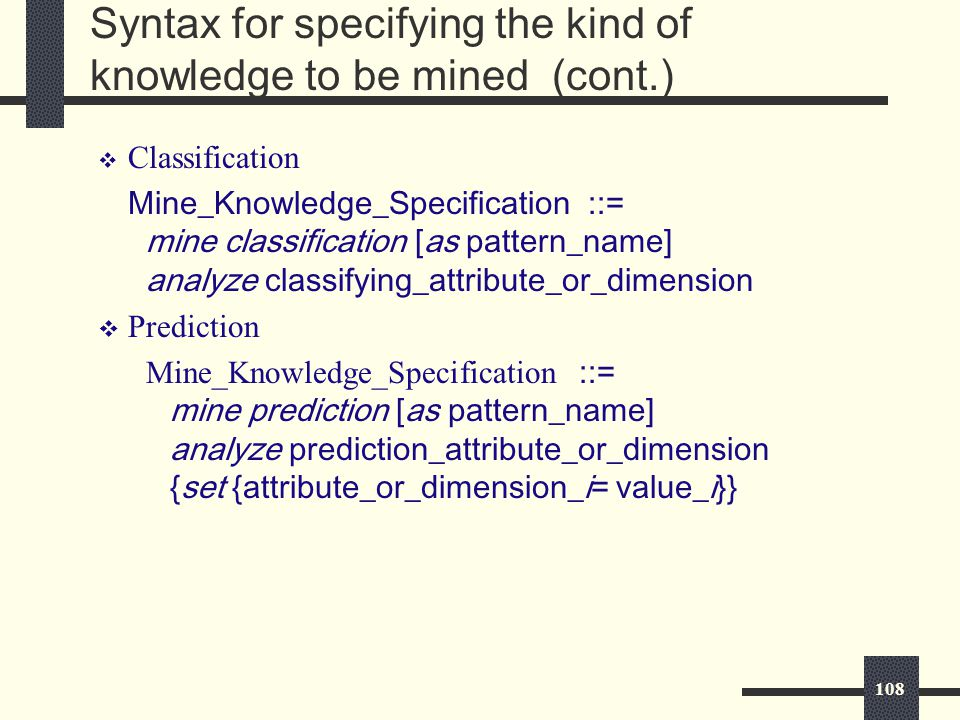 108 Syntax for specifying the kind of knowledge to be mined (cont.) v Classification Mine_Knowledge_Specification ::= mine classification [as pattern_name] analyze classifying_attribute_or_dimension v Prediction Mine_Knowledge_Specification ::= mine prediction [as pattern_name] analyze prediction_attribute_or_dimension {set {attribute_or_dimension_i= value_i}}