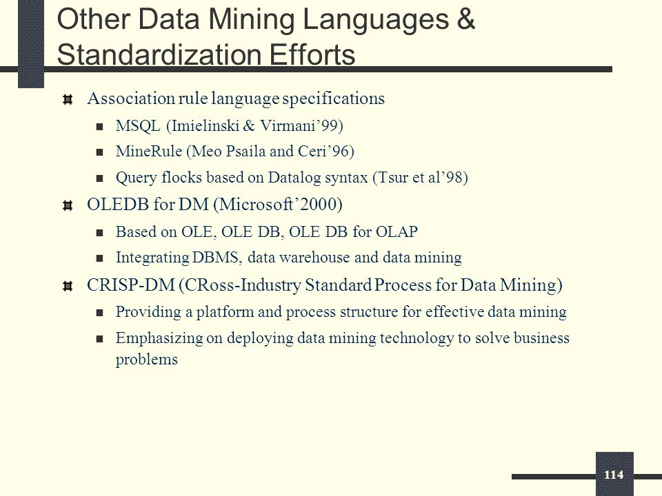 114 Other Data Mining Languages & Standardization Efforts Association rule language specifications MSQL (Imielinski & Virmani'99) MineRule (Meo Psaila and Ceri'96) Query flocks based on Datalog syntax (Tsur et al'98) OLEDB for DM (Microsoft'2000) Based on OLE, OLE DB, OLE DB for OLAP Integrating DBMS, data warehouse and data mining CRISP-DM (CRoss-Industry Standard Process for Data Mining) Providing a platform and process structure for effective data mining Emphasizing on deploying data mining technology to solve business problems