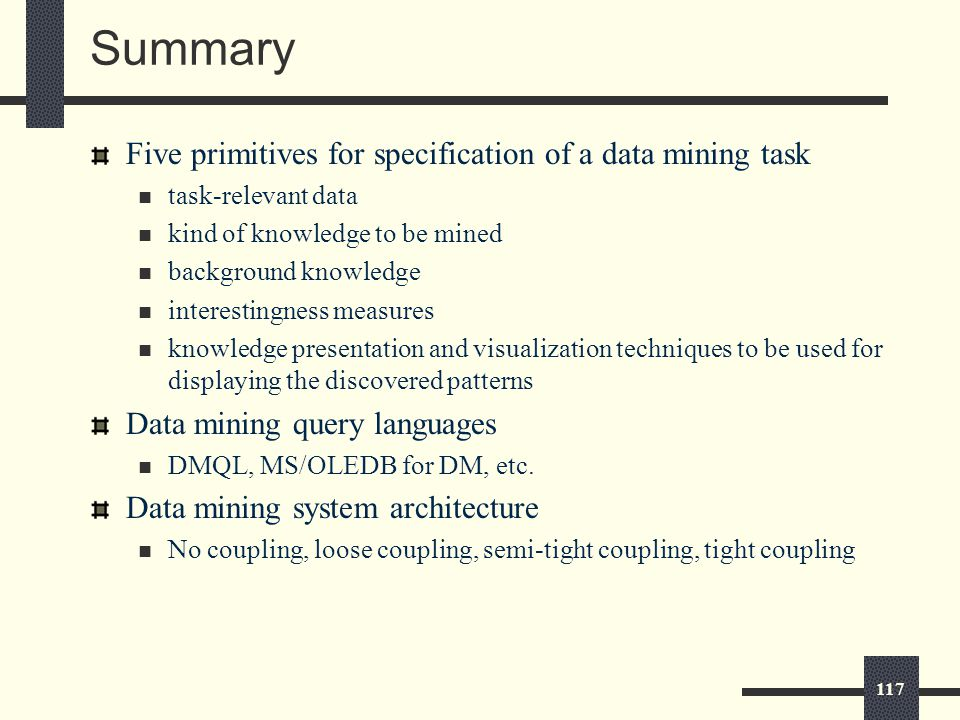 117 Summary Five primitives for specification of a data mining task task-relevant data kind of knowledge to be mined background knowledge interestingness measures knowledge presentation and visualization techniques to be used for displaying the discovered patterns Data mining query languages DMQL, MS/OLEDB for DM, etc.
