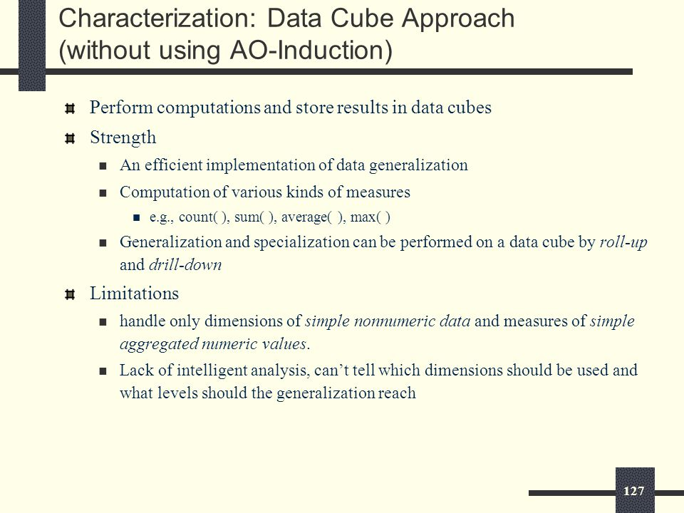 127 Characterization: Data Cube Approach (without using AO-Induction) Perform computations and store results in data cubes Strength An efficient implementation of data generalization Computation of various kinds of measures e.g., count( ), sum( ), average( ), max( ) Generalization and specialization can be performed on a data cube by roll-up and drill-down Limitations handle only dimensions of simple nonnumeric data and measures of simple aggregated numeric values.