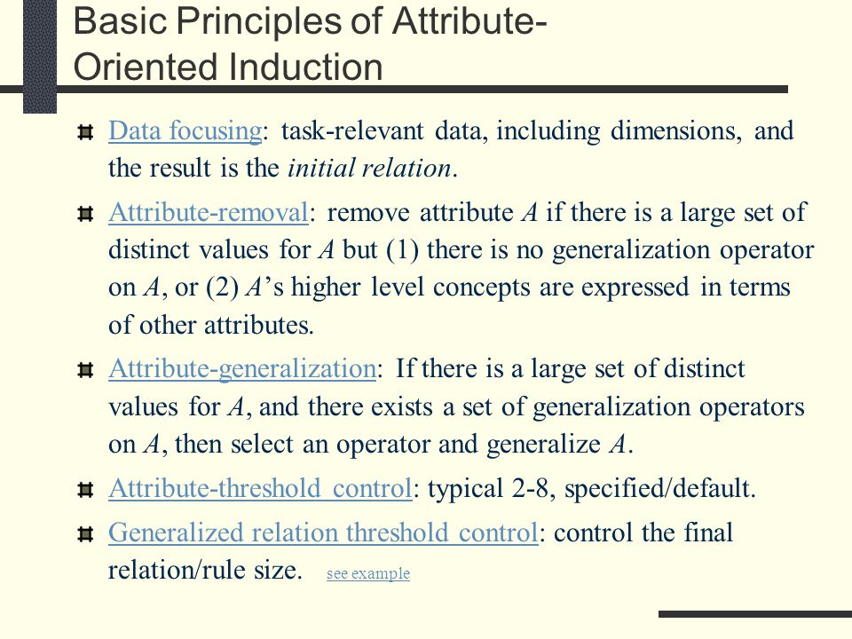 Basic Principles of Attribute- Oriented Induction Data focusing: task-relevant data, including dimensions, and the result is the initial relation.