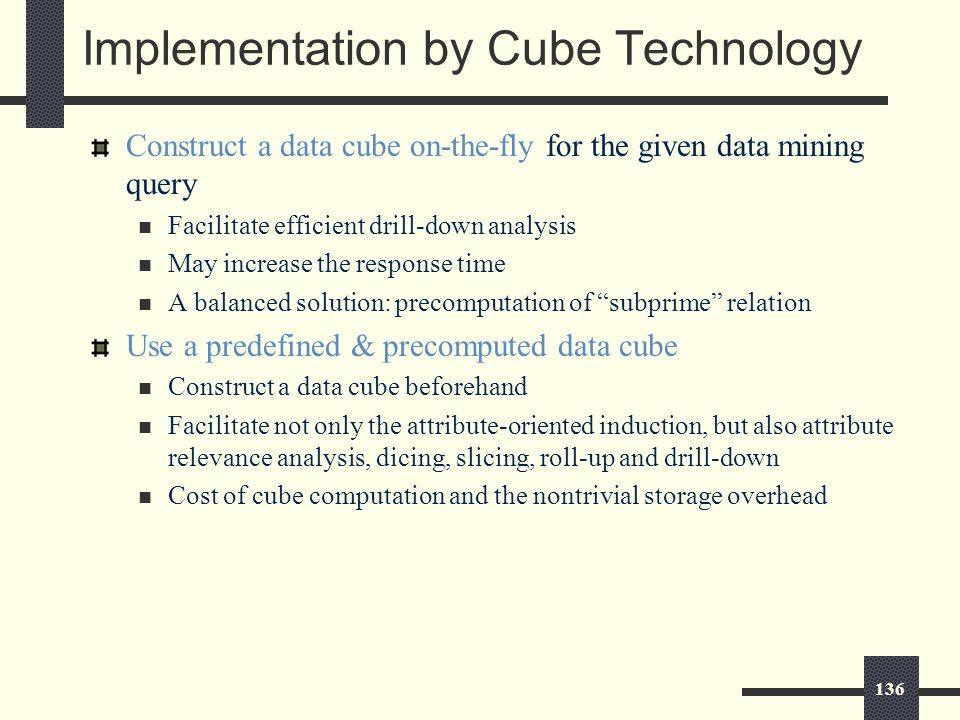136 Implementation by Cube Technology Construct a data cube on-the-fly for the given data mining query Facilitate efficient drill-down analysis May increase the response time A balanced solution: precomputation of subprime relation Use a predefined & precomputed data cube Construct a data cube beforehand Facilitate not only the attribute-oriented induction, but also attribute relevance analysis, dicing, slicing, roll-up and drill-down Cost of cube computation and the nontrivial storage overhead