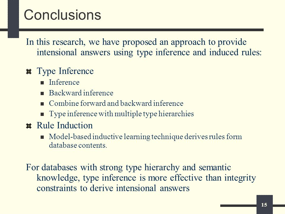 15 Conclusions In this research, we have proposed an approach to provide intensional answers using type inference and induced rules: Type Inference Inference Backward inference Combine forward and backward inference Type inference with multiple type hierarchies Rule Induction Model-based inductive learning technique derives rules form database contents.