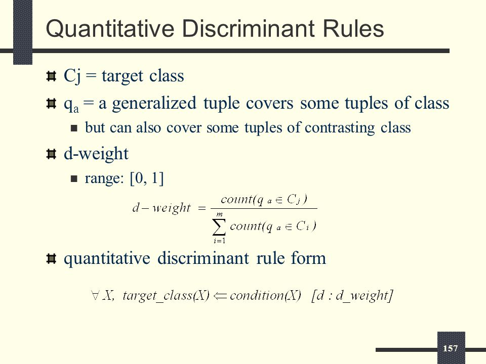 157 Quantitative Discriminant Rules Cj = target class q a = a generalized tuple covers some tuples of class but can also cover some tuples of contrasting class d-weight range: [0, 1] quantitative discriminant rule form
