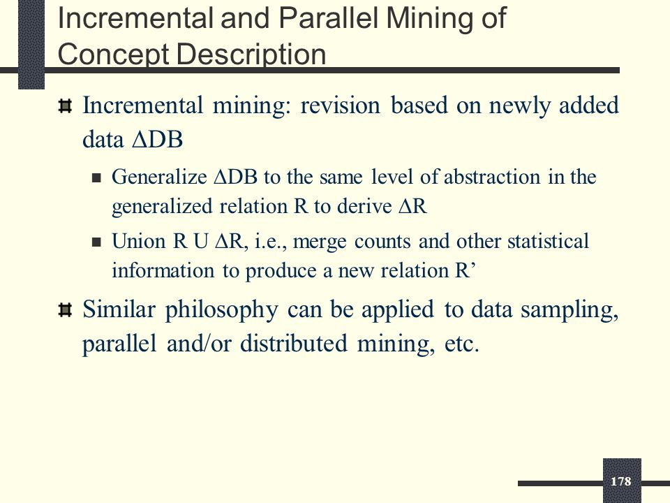 178 Incremental and Parallel Mining of Concept Description Incremental mining: revision based on newly added data  DB Generalize  DB to the same level of abstraction in the generalized relation R to derive  R Union R U  R, i.e., merge counts and other statistical information to produce a new relation R' Similar philosophy can be applied to data sampling, parallel and/or distributed mining, etc.