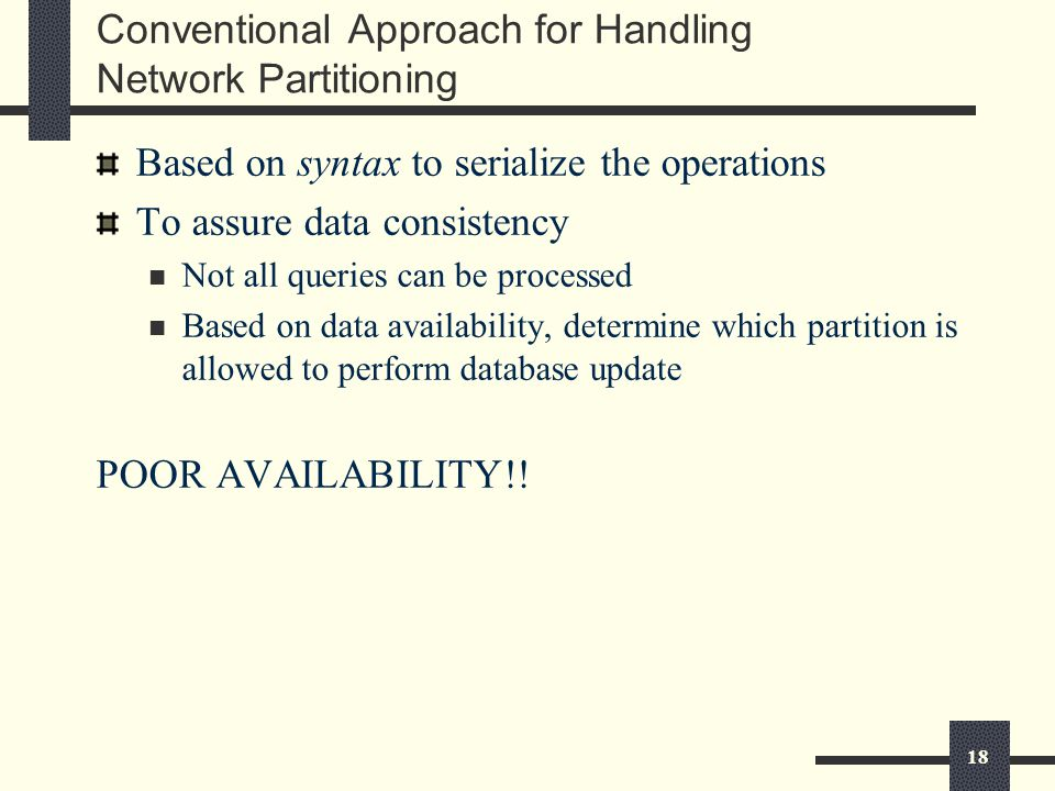 18 Conventional Approach for Handling Network Partitioning Based on syntax to serialize the operations To assure data consistency Not all queries can be processed Based on data availability, determine which partition is allowed to perform database update POOR AVAILABILITY!!
